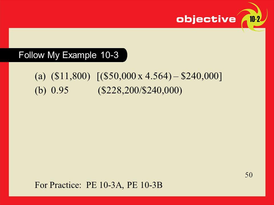 10-2 Follow My Example 10-3. ($11,800) [($50,000 x 4.564) – $240,000] 0.95 ($228,200/$240,000)